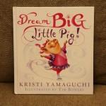 Dream Big Little Pig By Kristi Yamaguchi!